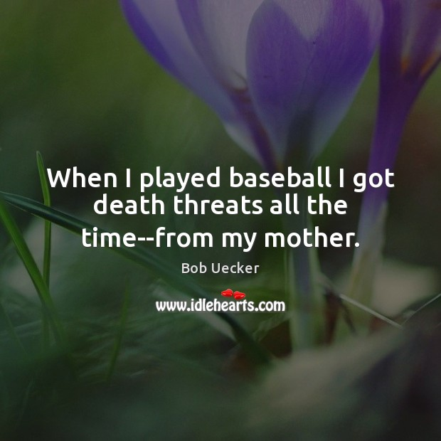 When I played baseball I got death threats all the time–from my mother. Bob Uecker Picture Quote