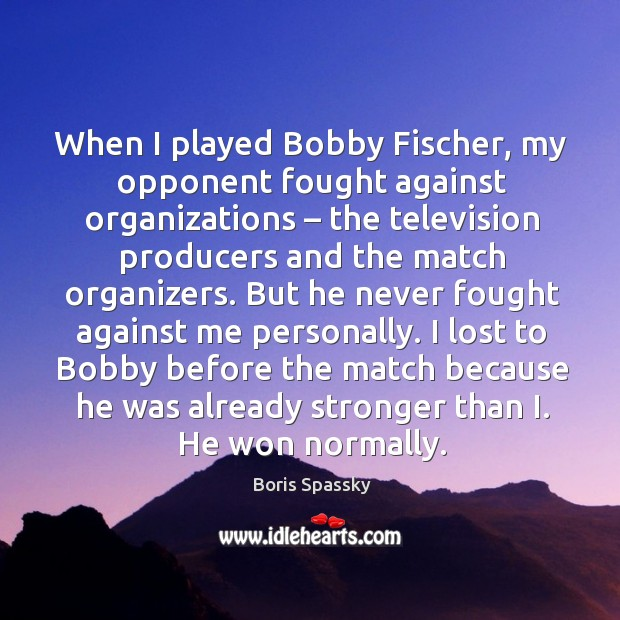 When I played bobby fischer, my opponent fought against organizations – the television producers and the match organizers. Image