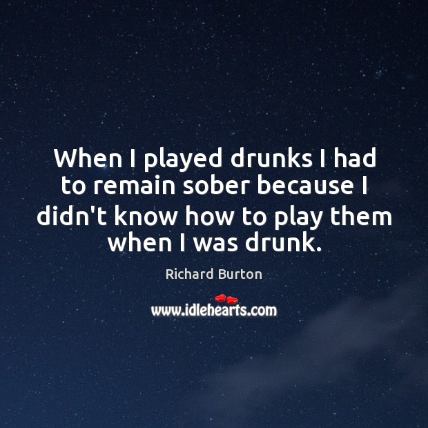 When I played drunks I had to remain sober because I didn't Image