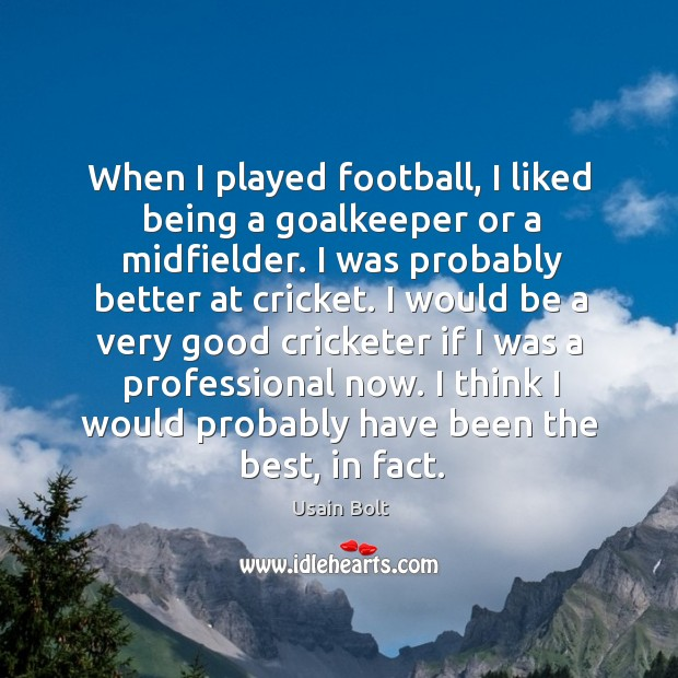 When I played football, I liked being a goalkeeper or a midfielder. Usain Bolt Picture Quote