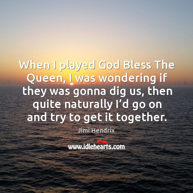 When I played God bless the queen, I was wondering if they was gonna dig us Image