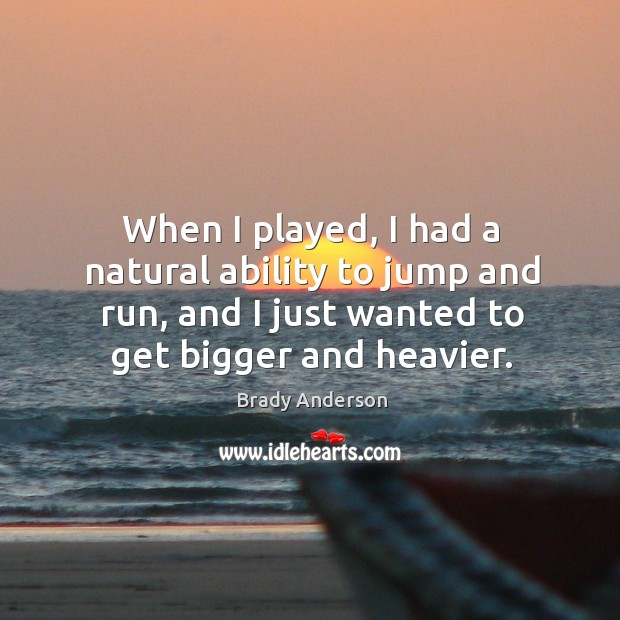 Image, When I played, I had a natural ability to jump and run, and I just wanted to get bigger and heavier.