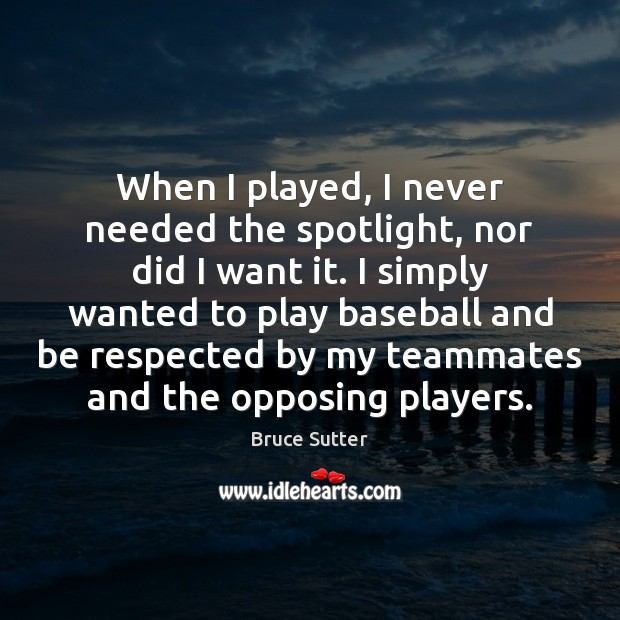 Image, When I played, I never needed the spotlight, nor did I want