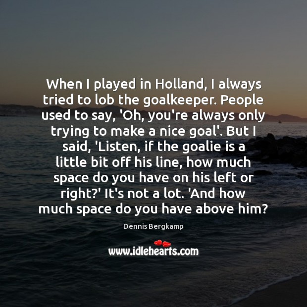 When I played in Holland, I always tried to lob the goalkeeper. Image