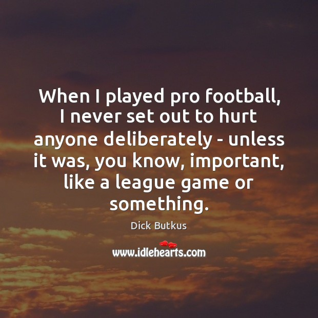 Image, When I played pro football, I never set out to hurt anyone
