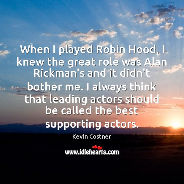 When I played Robin Hood, I knew the great role was Alan Kevin Costner Picture Quote