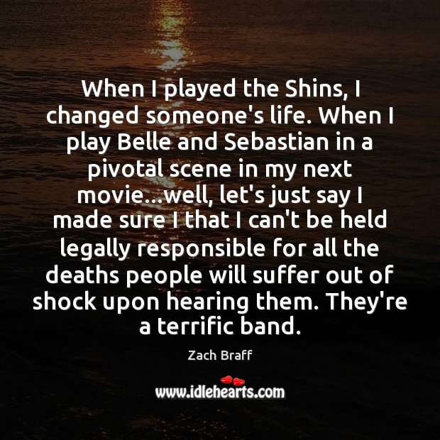 When I played the Shins, I changed someone's life. When I play Zach Braff Picture Quote