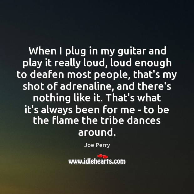 When I plug in my guitar and play it really loud, loud Image