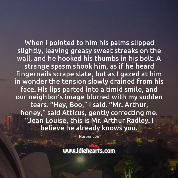 When I pointed to him his palms slipped slightly, leaving greasy sweat Harper Lee Picture Quote