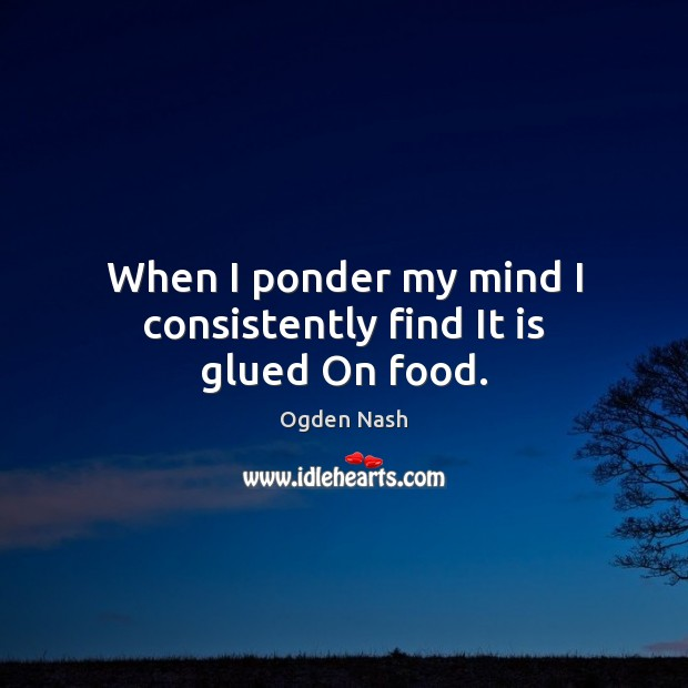 When I ponder my mind I consistently find It is glued On food. Ogden Nash Picture Quote