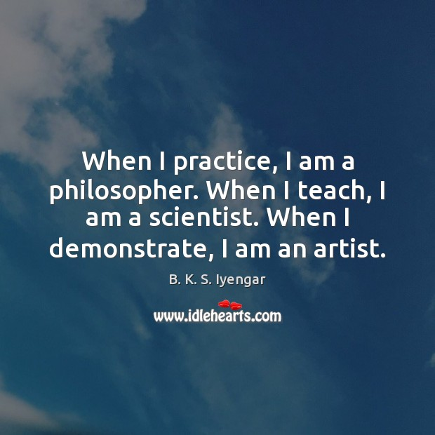 When I practice, I am a philosopher. When I teach, I am B. K. S. Iyengar Picture Quote