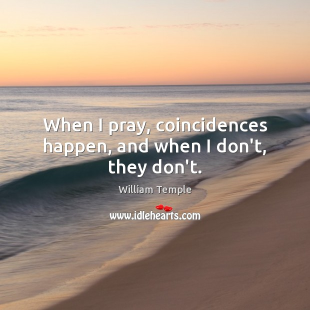 When I pray, coincidences happen, and when I don't, they don't. William Temple Picture Quote