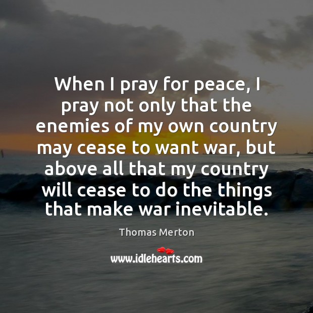 When I pray for peace, I pray not only that the enemies Image