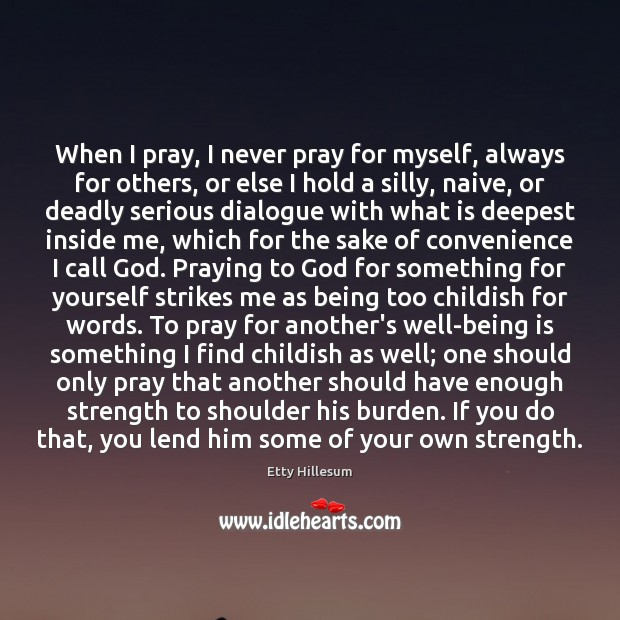 When I pray, I never pray for myself, always for others, or Etty Hillesum Picture Quote