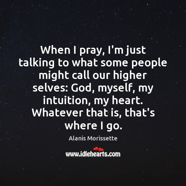 When I pray, I'm just talking to what some people might call Image