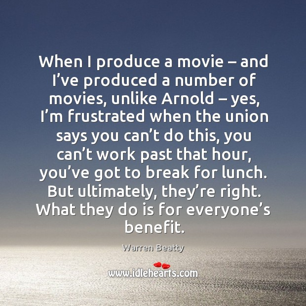 When I produce a movie – and I've produced a number of movies, unlike arnold – yes Image