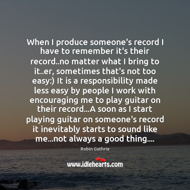 When I produce someone's record I have to remember it's their record.. Image