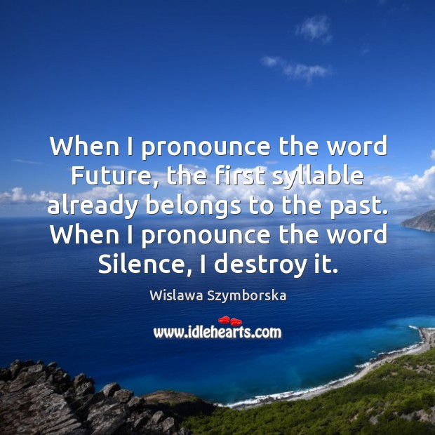 When I pronounce the word Future, the first syllable already belongs to Wislawa Szymborska Picture Quote