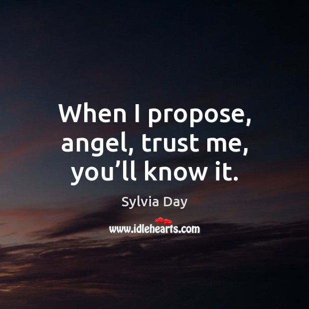 When I propose, angel, trust me, you'll know it. Sylvia Day Picture Quote