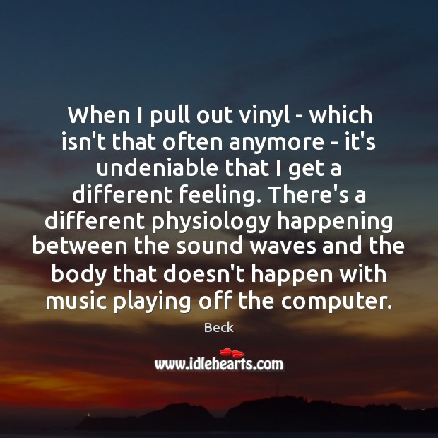 When I pull out vinyl – which isn't that often anymore – Beck Picture Quote