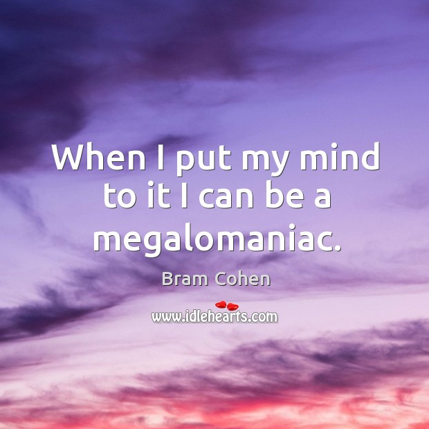 When I put my mind to it I can be a megalomaniac. Bram Cohen Picture Quote