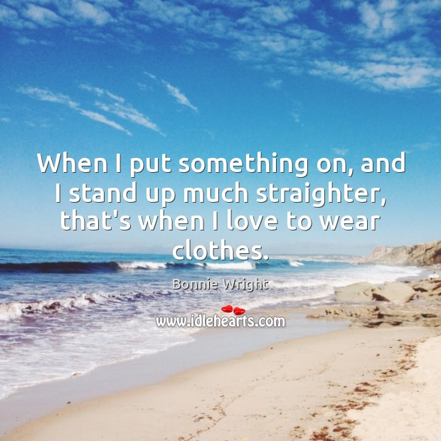 When I put something on, and I stand up much straighter, that's Bonnie Wright Picture Quote