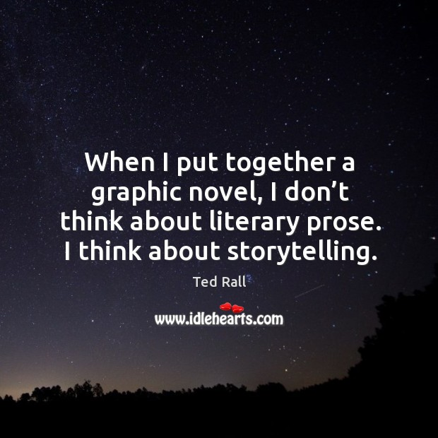 When I put together a graphic novel, I don't think about literary prose. I think about storytelling. Ted Rall Picture Quote