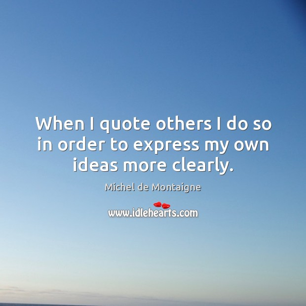 Image, When I quote others I do so in order to express my own ideas more clearly.