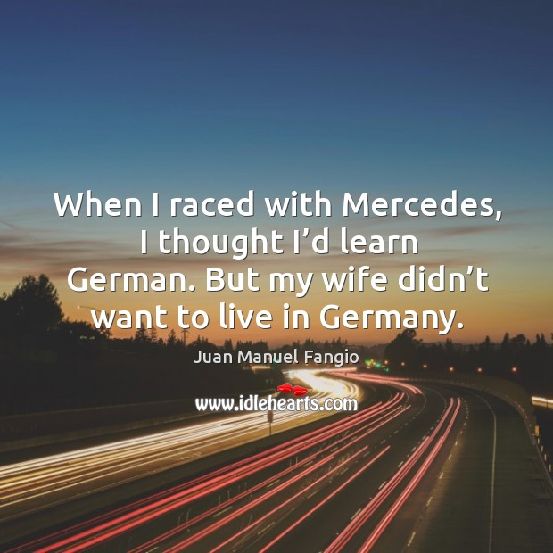 When I raced with mercedes, I thought I'd learn german. But my wife didn't want to live in germany. Juan Manuel Fangio Picture Quote