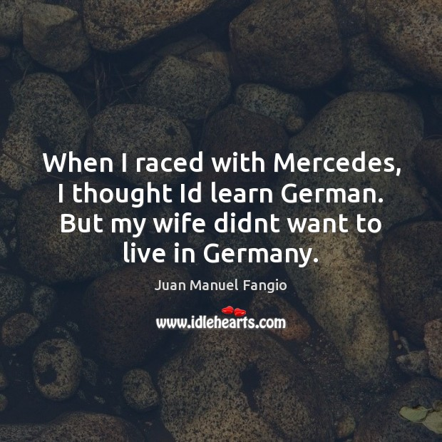 When I raced with Mercedes, I thought Id learn German. But my Juan Manuel Fangio Picture Quote