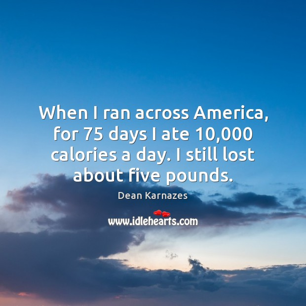 When I ran across America, for 75 days I ate 10,000 calories a day. Image