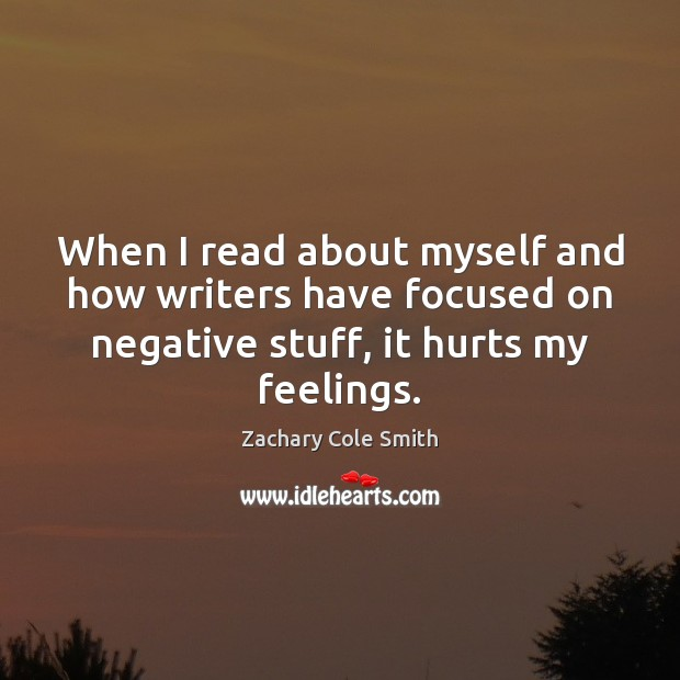 When I read about myself and how writers have focused on negative Zachary Cole Smith Picture Quote
