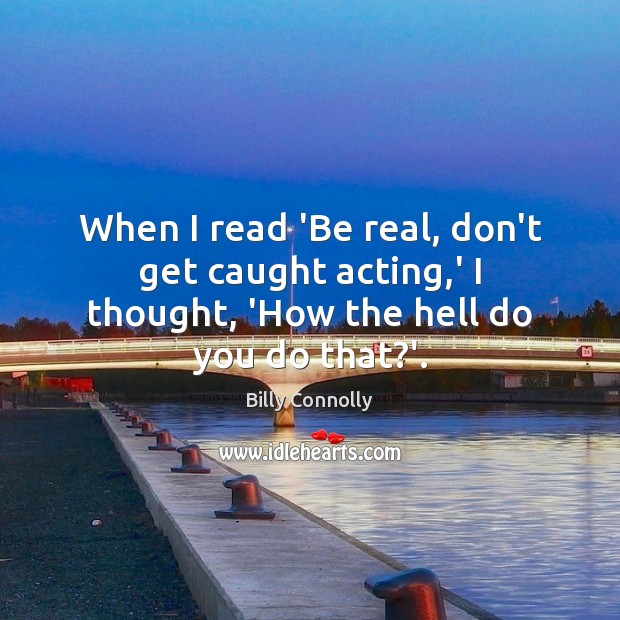 Image, When I read 'Be real, don't get caught acting,' I thought, 'How the hell do you do that?'.