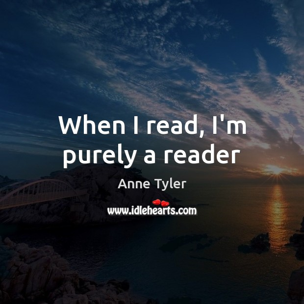 When I read, I'm purely a reader Anne Tyler Picture Quote