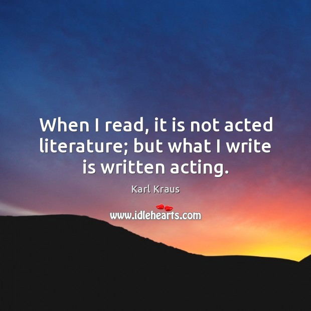 When I read, it is not acted literature; but what I write is written acting. Image
