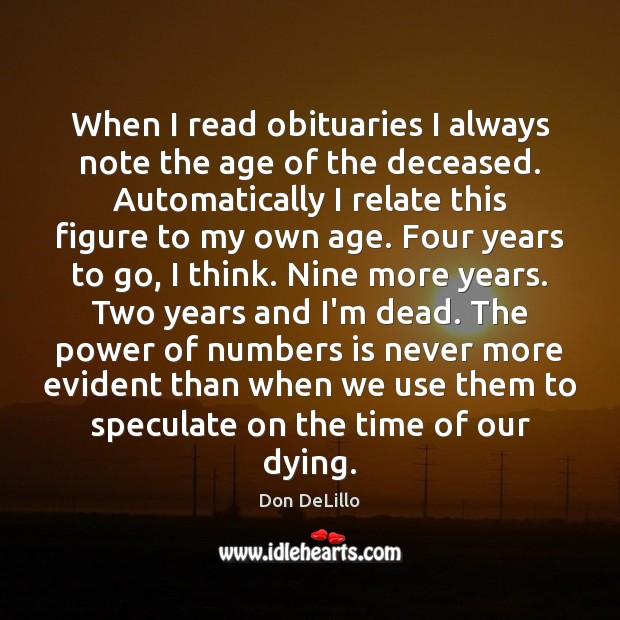 When I read obituaries I always note the age of the deceased. Don DeLillo Picture Quote
