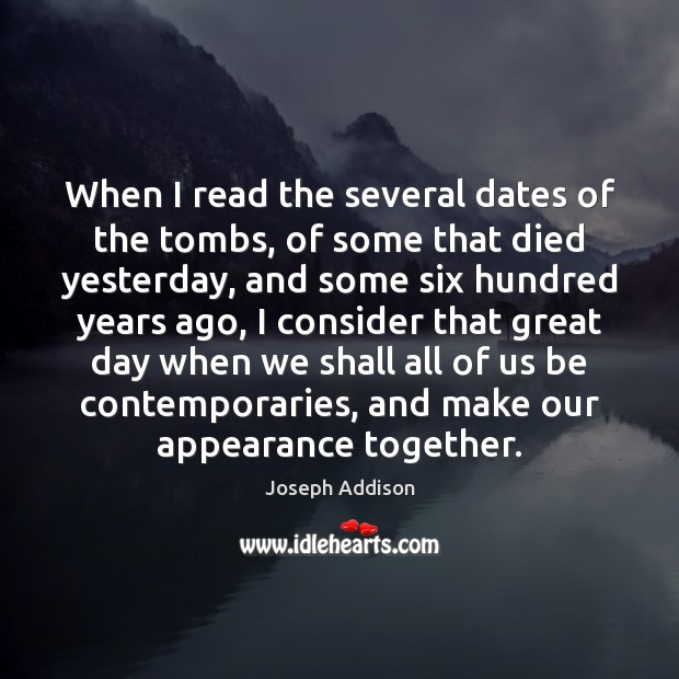 When I read the several dates of the tombs, of some that Joseph Addison Picture Quote