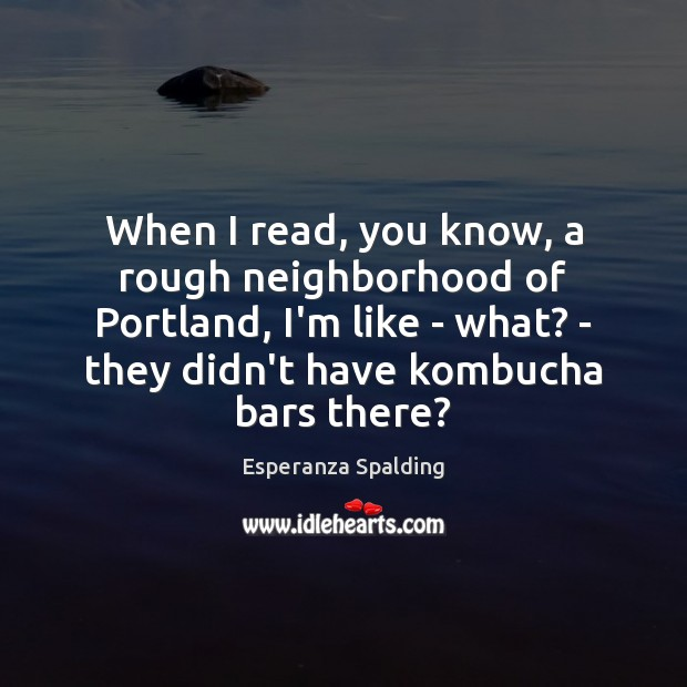 Image, When I read, you know, a rough neighborhood of Portland, I'm like