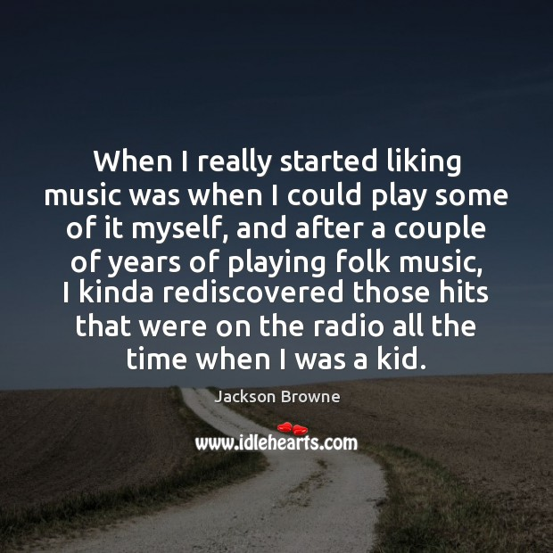 When I really started liking music was when I could play some Image