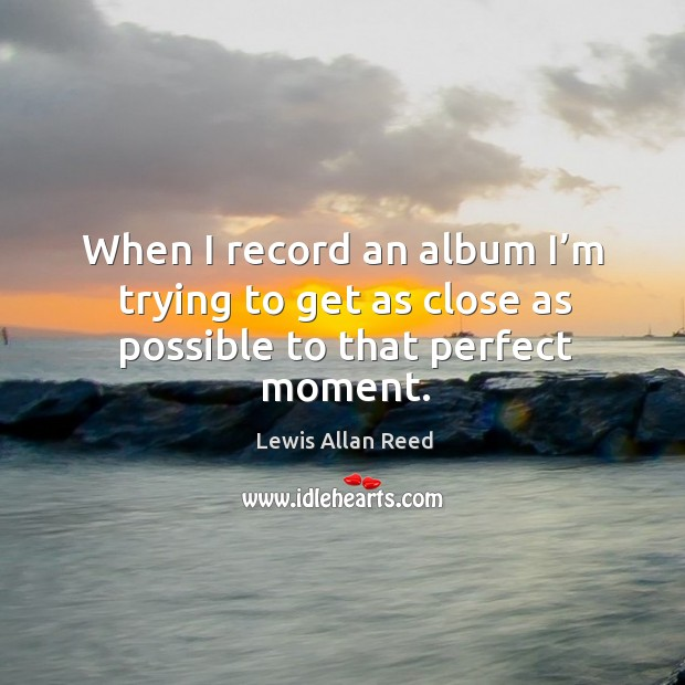 When I record an album I'm trying to get as close as possible to that perfect moment. Lewis Allan Reed Picture Quote