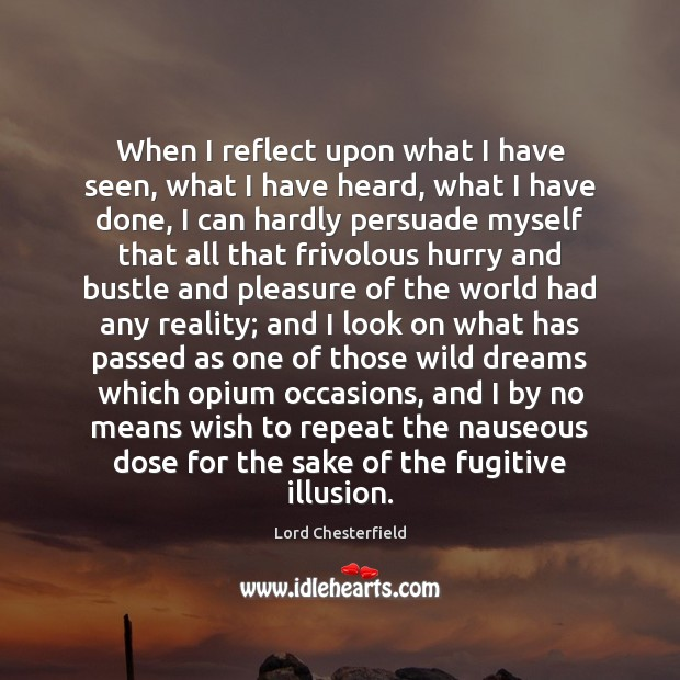 When I reflect upon what I have seen, what I have heard, Lord Chesterfield Picture Quote