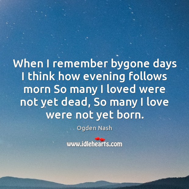 When I remember bygone days I think how evening follows morn So Ogden Nash Picture Quote