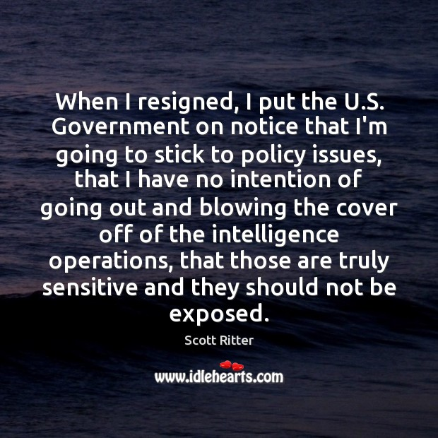 When I resigned, I put the U.S. Government on notice that Scott Ritter Picture Quote