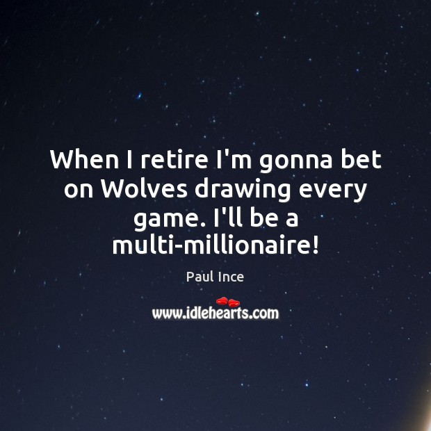 Image, When I retire I'm gonna bet on Wolves drawing every game. I'll be a multi-millionaire!