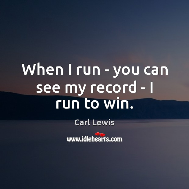 Image, When I run – you can see my record – I run to win.