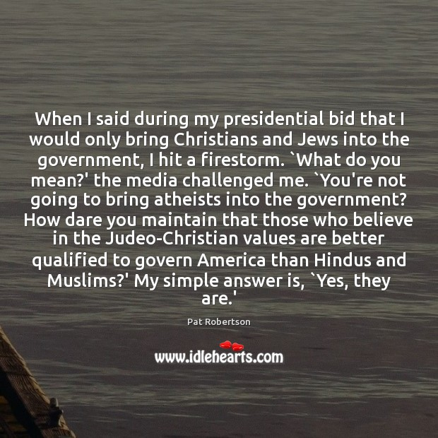 When I said during my presidential bid that I would only bring Pat Robertson Picture Quote