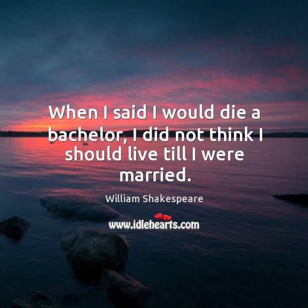 When I said I would die a bachelor, I did not think I should live till I were married. Image