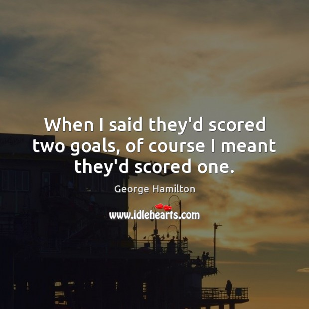 When I said they'd scored two goals, of course I meant they'd scored one. George Hamilton Picture Quote