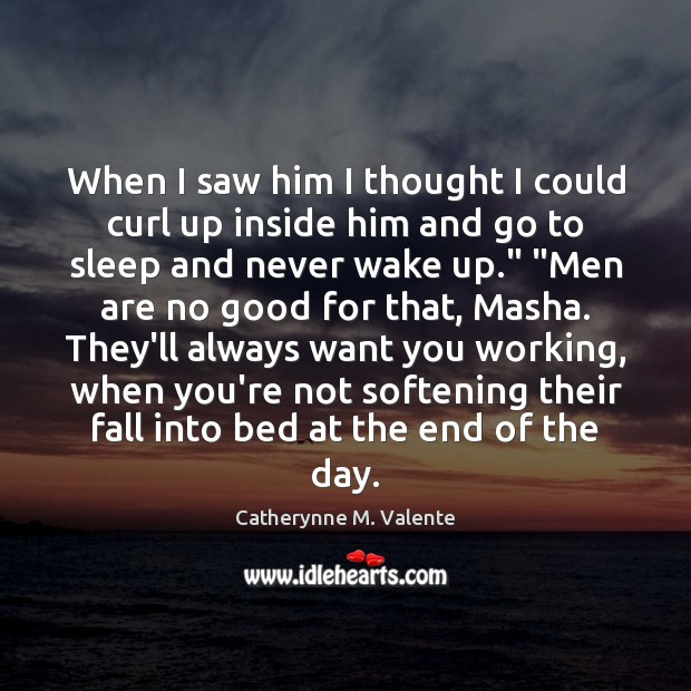 When I saw him I thought I could curl up inside him Catherynne M. Valente Picture Quote