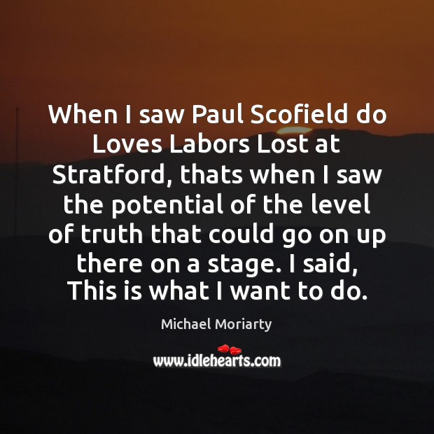 When I saw Paul Scofield do Loves Labors Lost at Stratford, thats Michael Moriarty Picture Quote
